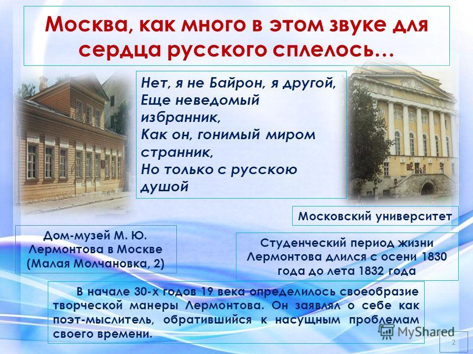 Москва, как много в этом звуке для сердца русского сплелось… Студенческий период жизни Лермонтова длился с осени 1830 года до лета 1832 года Московский университет Нет, я не Байрон, я другой, Еще неведомый избранник, Как он, гонимый миром странник, Н