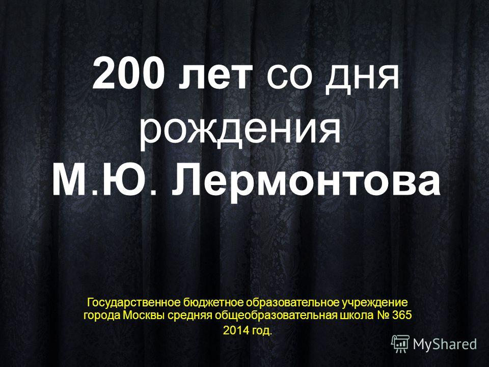 200 лет со дня рождения М.Ю. Лермонтова Государственное бюджетное образовательное учреждение города Москвы средняя общеобразовательная школа 365 2014 год.