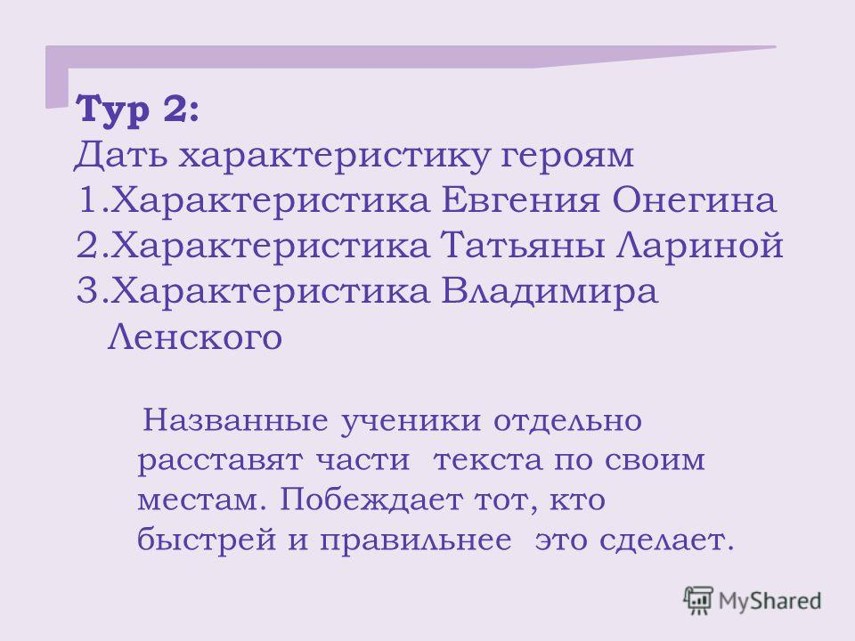 Тур 2: Дать характеристику героям 1. Характеристика Евгения Онегина 2. Характеристика Татьяны Лариной 3. Характеристика Владимира Ленского Названные ученики отдельно расставят части текста по своим местам. Побеждает тот, кто быстрей и правильнее это