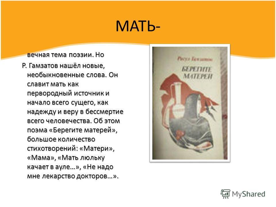 МАТЬ- вечная тема поэзии. Но вечная тема поэзии. Но Р. Гамзатов нашёл новые, необыкновенные слова. Он славит мать как первородный источник и начало всего сущего, как надежду и веру в бессмертие всего человечества. Об этом поэма «Берегите матерей», бо