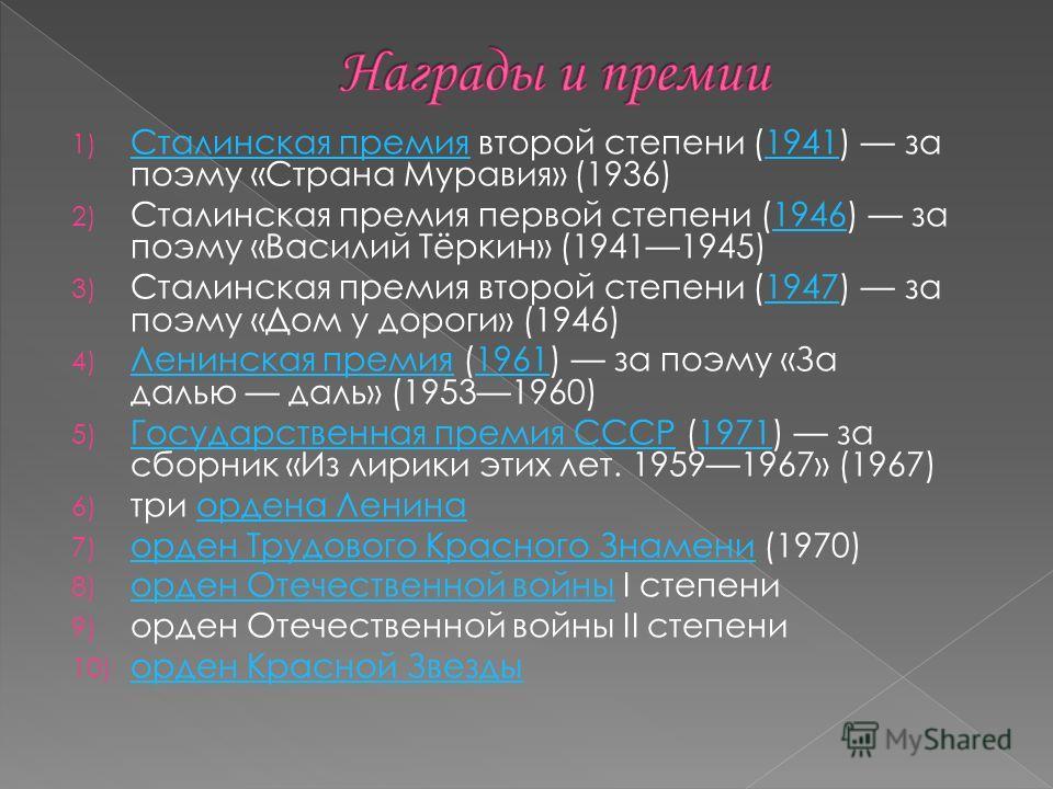 1) Сталинская премия второй степени (1941) за поэму «Страна Муравия» (1936) Сталинская премия 1941 2) Сталинская премия первой степени (1946) за поэму «Василий Тёркин» (19411945)1946 3) Сталинская премия второй степени (1947) за поэму «Дом у дороги»