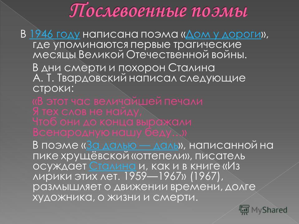 В 1946 году написана поэма «Дом у дороги», где упоминаются первые трагические месяцы Великой Отечественной войны.1946 году Дом у дороги В дни смерти и похорон Сталина А. Т. Твардовский написал следующие строки: «В этот час величайшей печали Я тех сло