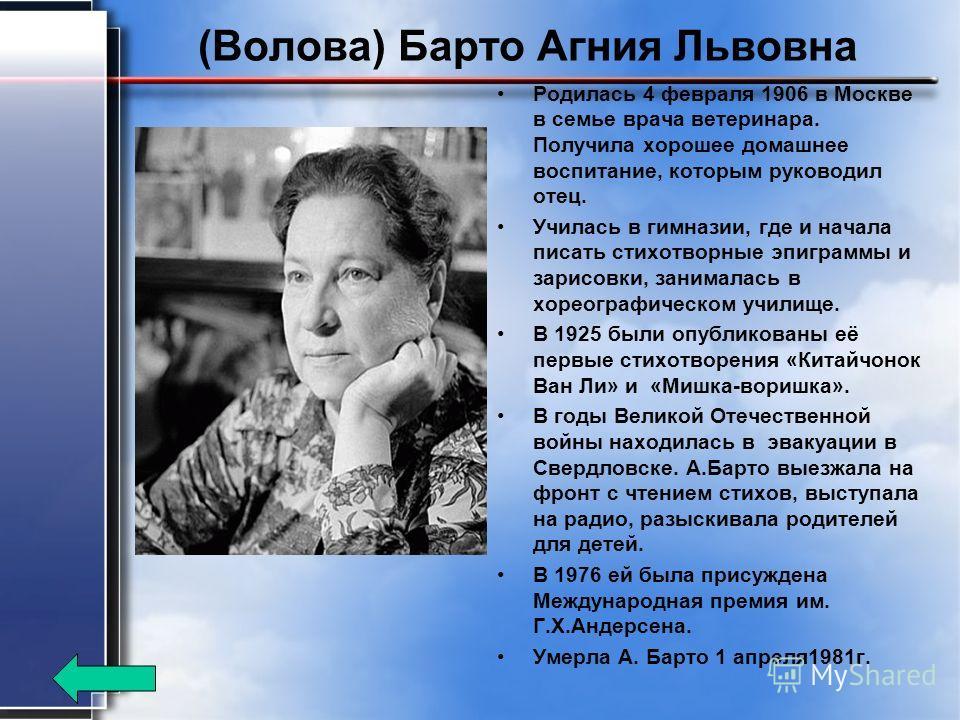 (Волова) Барто Агния Львовна Родилась 4 февраля 1906 в Москве в семье врача ветеринара. Получила хорошее домашнее воспитание, которым руководил отец. Училась в гимназии, где и начала писать стихотворные эпиграммы и зарисовки, занималась в хореографич