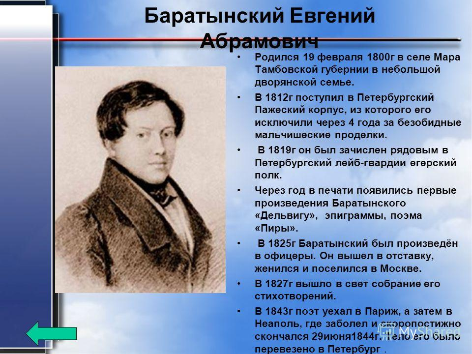 Баратынский Евгений Абрамович Родился 19 февраля 1800 г в селе Мара Тамбовской губернии в небольшой дворянской семье. В 1812 г поступил в Петербургский Пажеский корпус, из которого его исключили через 4 года за безобидные мальчишеские проделки. В 181