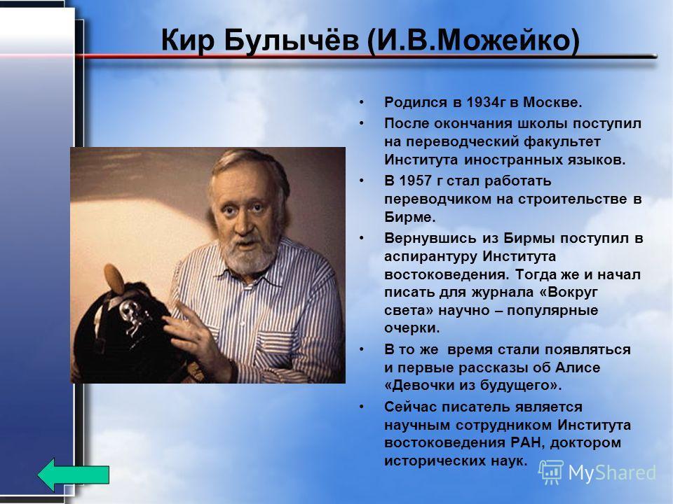 Кир Булычёв (И.В.Можейко) Родился в 1934 г в Москве. После окончания школы поступил на переводческий факультет Института иностранных языков. В 1957 г стал работать переводчиком на строительстве в Бирме. Вернувшись из Бирмы поступил в аспирантуру Инст