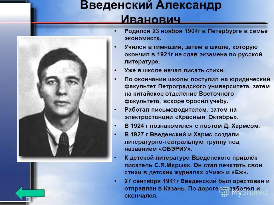 Введенский Александр Иванович Родился 23 ноября 1904 г в Петербурге в семье экономиста. Учился в гимназии, затем в школе, которую окончил в 1921 г не сдав экзамена по русской литературе. Уже в школе начал писать стихи. По окончании школы поступил на
