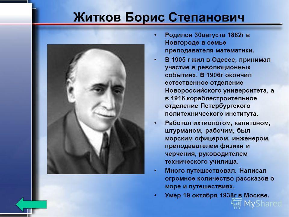 Житков Борис Степанович Родился 30 августа 1882 г в Новгороде в семье преподавателя математики. В 1905 г жил в Одессе, принимал участие в революционных событиях. В 1906 г окончил естественное отделение Новороссийского университета, а в 1916 кораблест