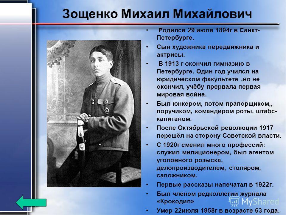 Зощенко Михаил Михайлович Родился 29 июля 1894 г в Санкт- Петербурге. Сын художника передвижника и актрисы. В 1913 г окончил гимназию в Петербурге. Один год учился на юридическом факультете,но не окончил, учёбу прервала первая мировая война. Был юнке