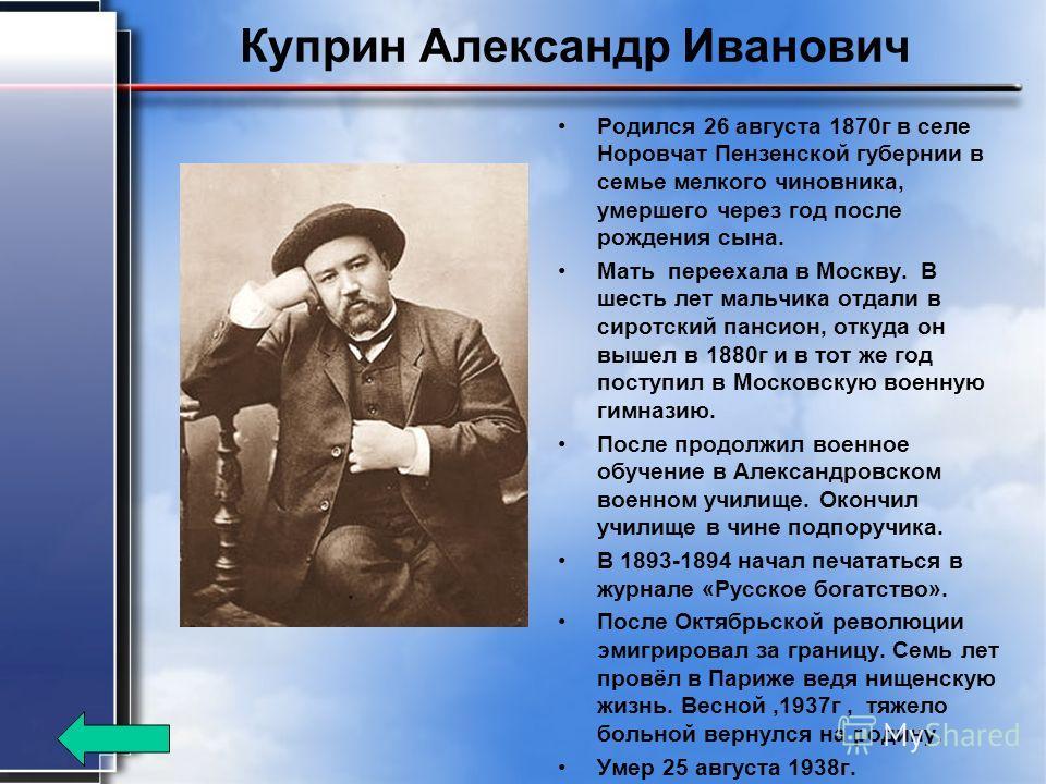 Куприн Александр Иванович Родился 26 августа 1870 г в селе Норовчат Пензенской губернии в семье мелкого чиновника, умершего через год после рождения сына. Мать переехала в Москву. В шесть лет мальчика отдали в сиротский пансион, откуда он вышел в 188