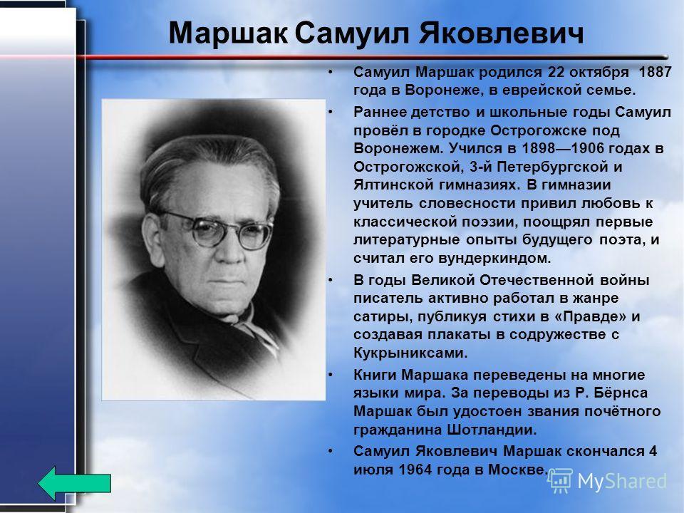 Маршак Самуил Яковлевич Самуил Маршак родился 22 октября 1887 года в Воронеже, в еврейской семье. Раннее детство и школьные годы Самуил провёл в городке Острогожске под Воронежем. Учился в 18981906 годах в Острогожской, 3-й Петербургской и Ялтинской