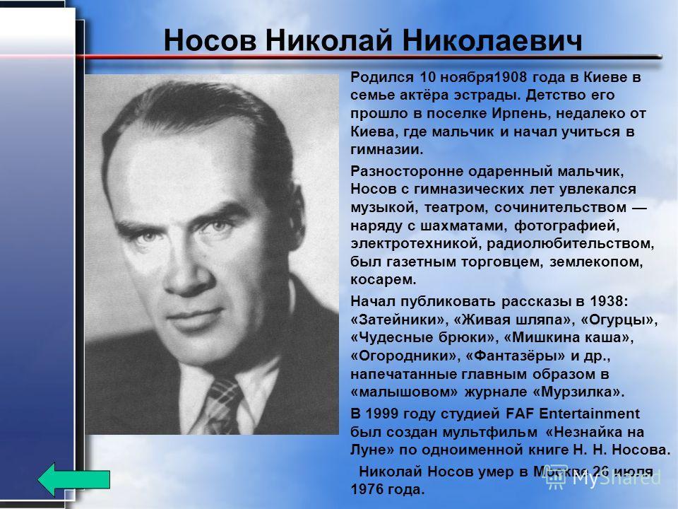 Носов Николай Николаевич Родился 10 ноября 1908 года в Киеве в семье актёра эстрады. Детство его прошло в поселке Ирпень, недалеко от Киева, где мальчик и начал учиться в гимназии. Разносторонне одаренный мальчик, Носов с гимназических лет увлекался