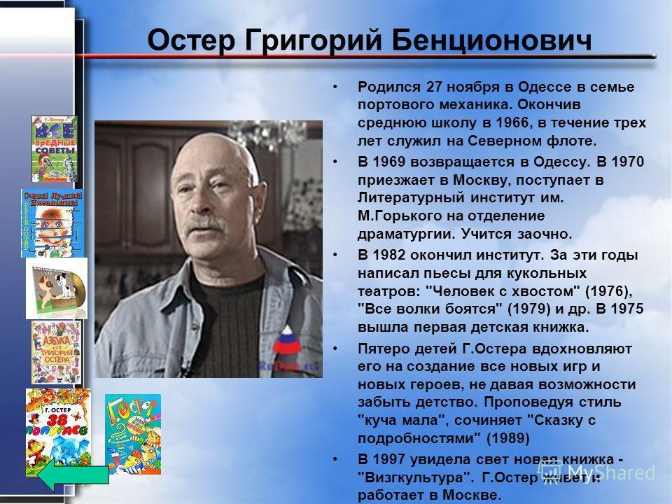 Остер Григорий Бенционович Родился 27 ноября в Одессе в семье портового механика. Окончив среднюю школу в 1966, в течение трех лет служил на Северном флоте. В 1969 возвращается в Одессу. В 1970 приезжает в Москву, поступает в Литературный институт им