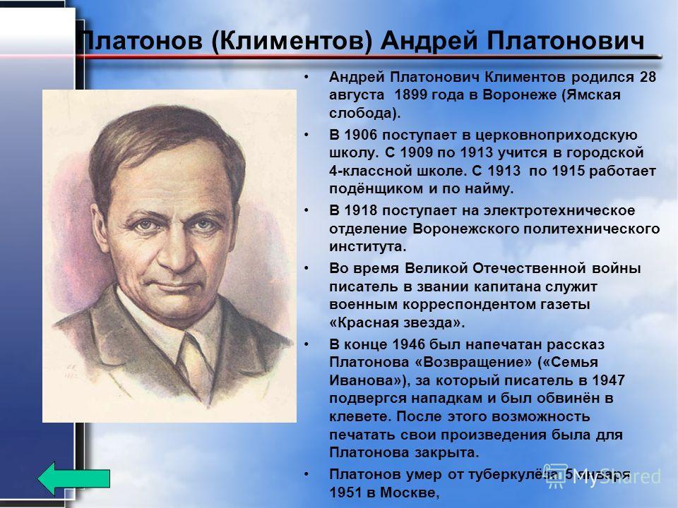 Платонов (Климентов) Андрей Платонович Андрей Платонович Климентов родился 28 августа 1899 года в Воронеже (Ямская слобода). В 1906 поступает в церковноприходскую школу. С 1909 по 1913 учится в городской 4-классной школе. С 1913 по 1915 работает подё
