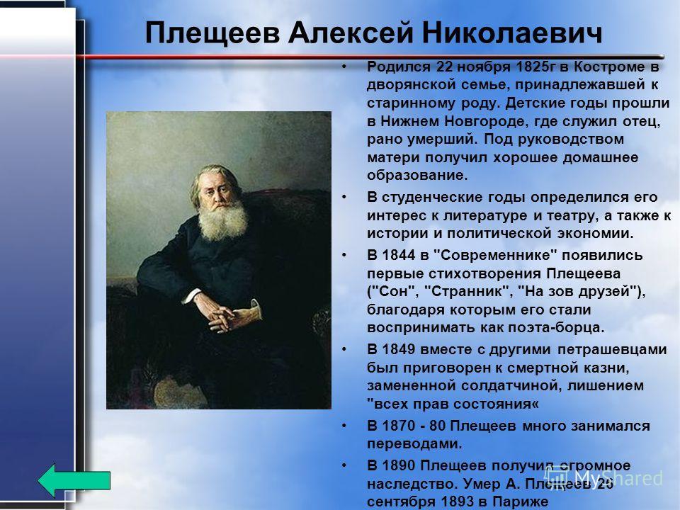 Плещеев Алексей Николаевич Родился 22 ноября 1825 г в Костроме в дворянской семье, принадлежавшей к старинному роду. Детские годы прошли в Нижнем Новгороде, где служил отец, рано умерший. Под руководством матери получил хорошее домашнее образование.