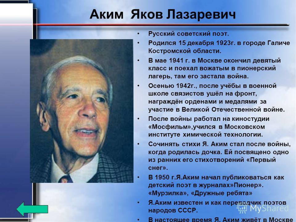 Аким Яков Лазаревич Русский советский поэт. Родился 15 декабря 1923 г. в городе Галиче Костромской области. В мае 1941 г. в Москве окончил девятый класс и поехал вожатым в пионерский лагерь, там его застала война. Осенью 1942 г., после учёбы в военно
