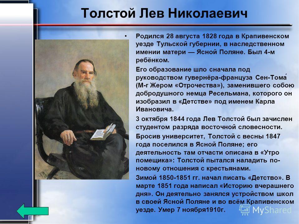 Толстой Лев Николаевич Родился 28 августа 1828 года в Крапивенском уезде Тульской губернии, в наследственном имении матери Ясной Поляне. Был 4-м ребёнком. Его образование шло сначала под руководством гувернёра-француза Сен-Тома́ (M-r Жером «Отрочеств