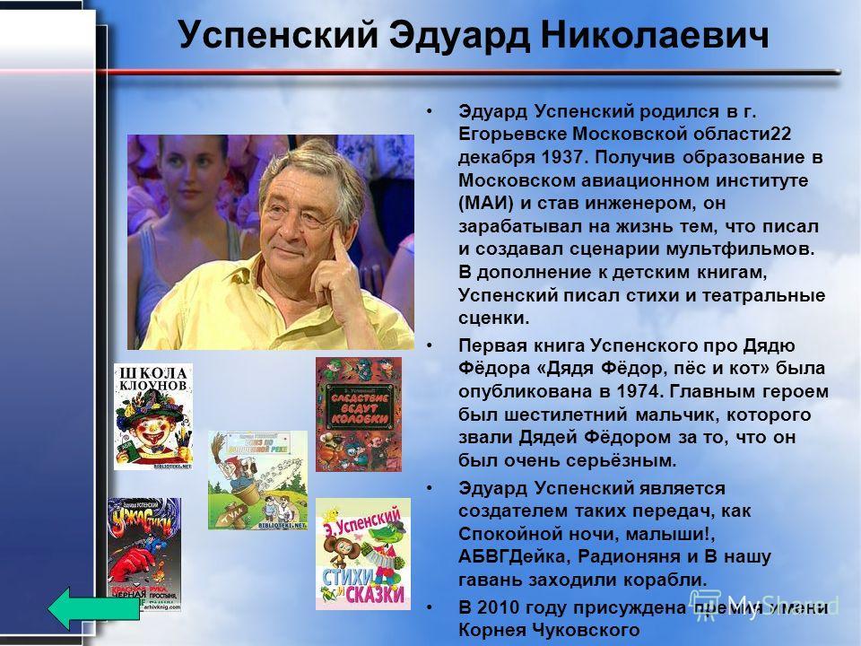 Успенский Эдуард Николаевич Эдуард Успенский родился в г. Егорьевске Московской области 22 декабря 1937. Получив образование в Московском авиационном институте (МАИ) и став инженером, он зарабатывал на жизнь тем, что писал и создавал сценарии мультфи