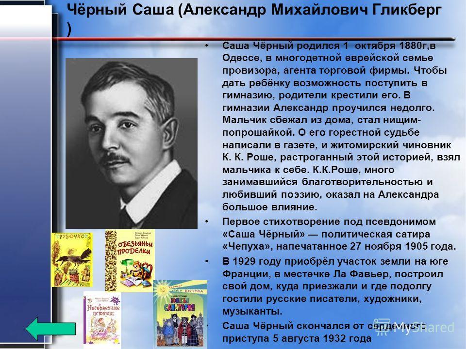 Чёрный Саша (Александр Михайлович Гликберг ) Саша Чёрный родился 1 октября 1880 г,в Одессе, в многодетной еврейской семье провизора, агента торговой фирмы. Чтобы дать ребёнку возможность поступить в гимназию, родители крестили его. В гимназии Алексан
