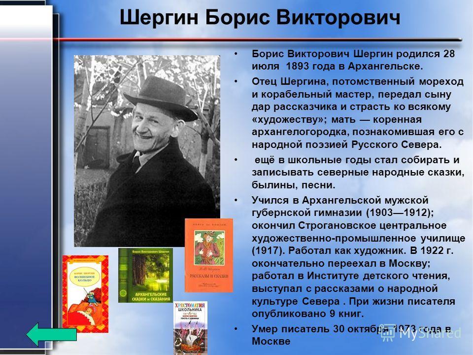 Шергин Борис Викторович Борис Викторович Шергин родился 28 июля 1893 года в Архангельске. Отец Шергина, потомственный мореход и корабельный мастер, передал сыну дар рассказчика и страсть ко всякому «художеству»; мать коренная архангелогородка, познак