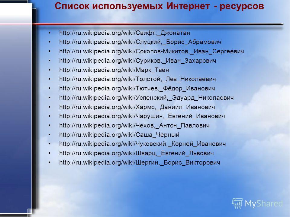 Список используемых Интернет - ресурсов http://ru.wikipedia.org/wiki/Свифт,_Джонатан http://ru.wikipedia.org/wiki/Слуцкий,_Борис_Абрамович http://ru.wikipedia.org/wiki/Соколов-Микитов,_Иван_Сергеевич http://ru.wikipedia.org/wiki/Суриков,_Иван_Захаров