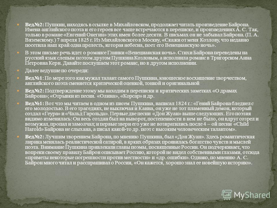 Вед 2: Пушкин, находясь в ссылке в Михайловском, продолжает читать произведение Байрона. Имена английского поэта и его героев все чаще встречаются в переписке, и произведениях А. С. Так, только в романе «Евгений Онегин» этих имен более десяти. В пись