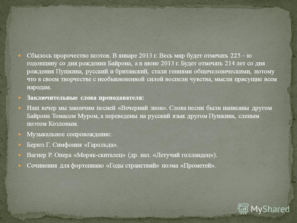 Сбылось пророчество поэтов. В январе 2013 г. Весь мир будет отмечать 225 – ю годовщину со дня рождения Байрона, а в июне 2013 г. Будет отмечать 214 лет со дня рождения Пушкина, русский и британский, стали гениями общечеловеческими, потому что в своем
