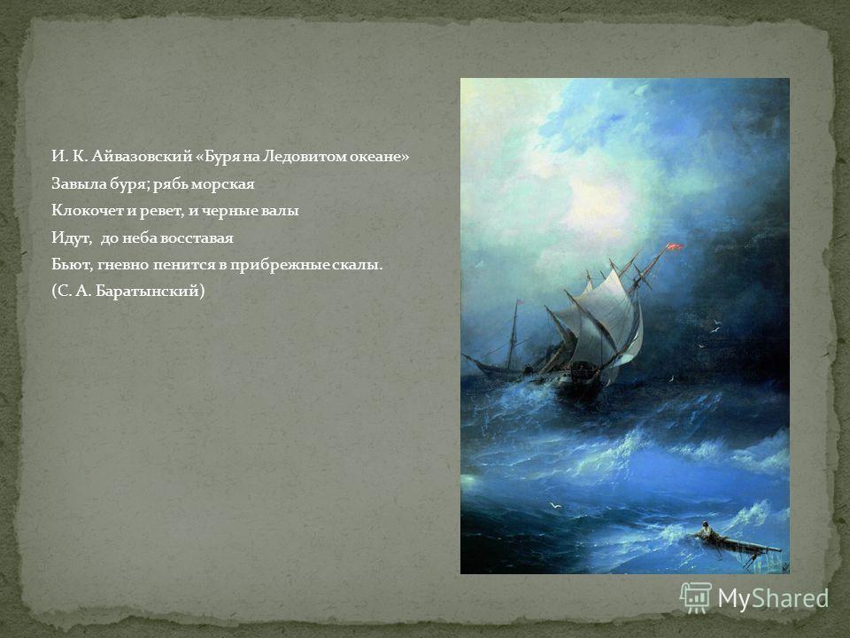 И. К. Айвазовский «Буря на Ледовитом океане» Завыла буря; рябь морская Клокочет и ревет, и черные валы Идут, до неба восставая Бьют, гневно пенится в прибрежные скалы. (С. А. Баратынский)