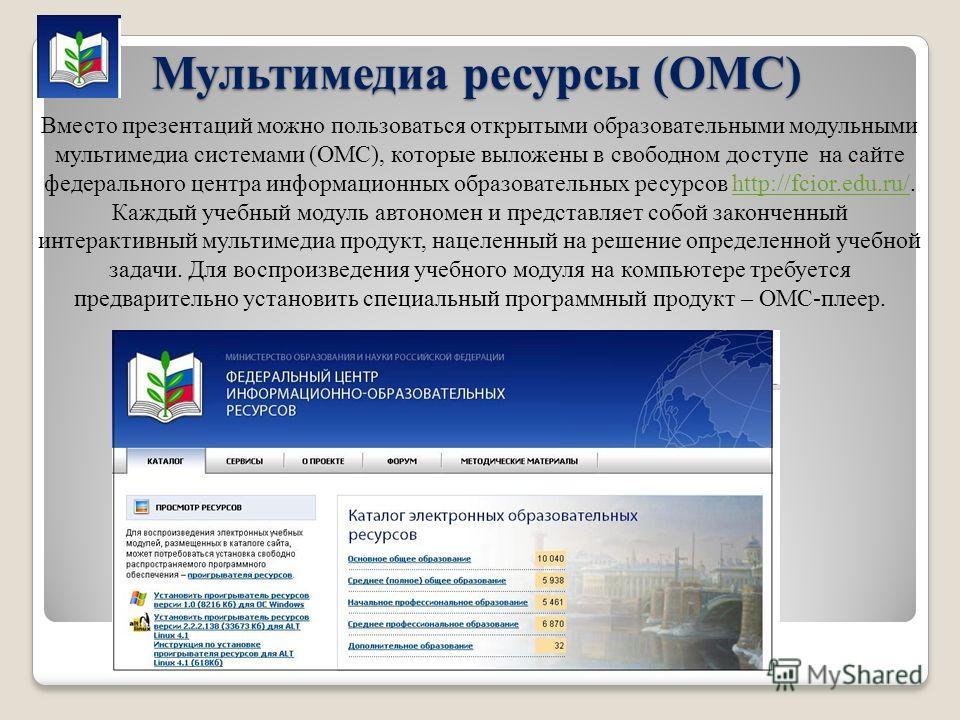 Мультимедиа ресурсы (ОМС) Вместо презентаций можно пользоваться открытыми образовательными модульными мультимедиа системами (ОМС), которые выложены в свободном доступе на сайте федерального центра информационных образовательных ресурсов http://fcior.