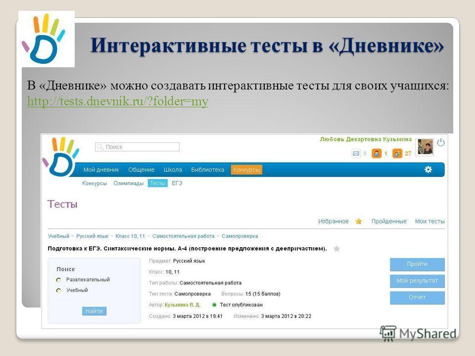 Интерактивные тесты в «Дневнике» В «Дневнике» можно создавать интерактивные тесты для своих учащихся: http://tests.dnevnik.ru/?folder=my http://tests.dnevnik.ru/?folder=my
