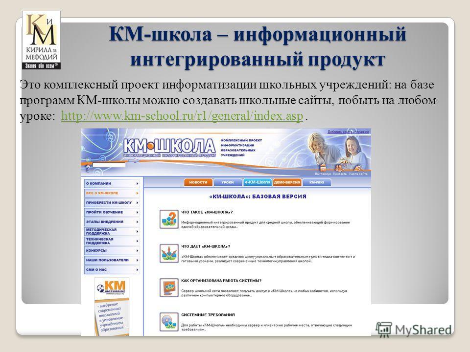 КМ-школа – информационный интегрированный продукт Это комплексный проект информатизации школьных учреждений: на базе программ КМ-школы можно создавать школьные сайты, побыть на любом уроке: http://www.km-school.ru/r1/general/index.asp.http://www.km-s