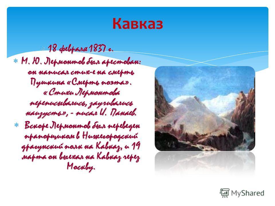 Кавказ 18 февраля 1837 г. 18 февраля 1837 г. М. Ю. Лермонтов был арестован: он написал стих-е на смерть Пушкина «Смерть поэта». «Стихи Лермонтова переписывались, заучивались наизусть», - писал И. Панаев. М. Ю. Лермонтов был арестован: он написал стих