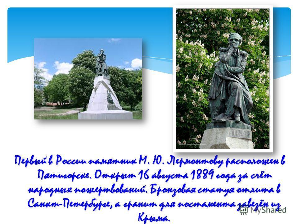 Первый в России памятник М. Ю. Лермонтову расположен в Пятигорске. Открыт 16 августа 1889 года за счёт народных пожертвований. Бронзовая статуя отлита в Санкт-Петербурге, а гранит для постамента завезён из Крыма.