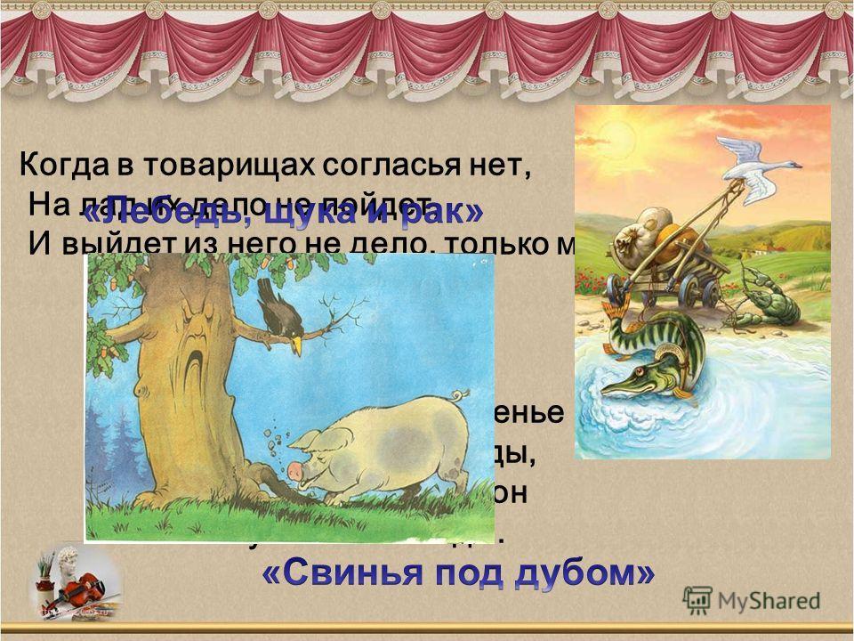 Уж сколько раз твердили миру, Что лесть гнусна, вредна; но только все не впрок, И в сердце льстец всегда отыщет уголок. К несчастью, то ж бывает у людей: Как ни полезна вещь, - цены не зная ей, Невежда про нее свой толк все к худу клонит; А ежели нев