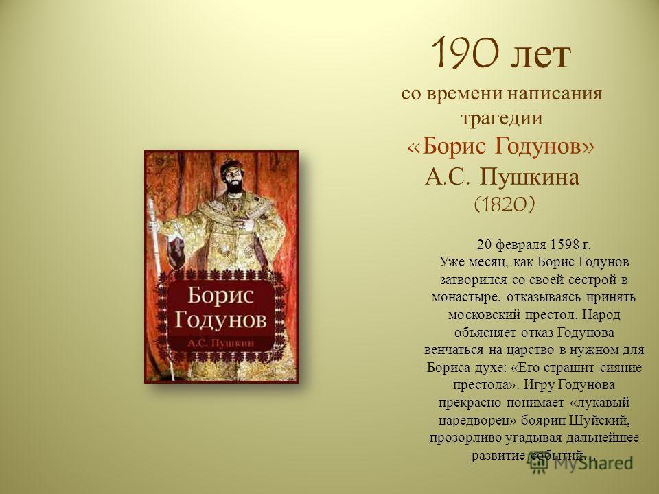 190 лет со времени написания трагедии «Борис Годунов» А.С. Пушкина (1820) 20 февраля 1598 г. Уже месяц, как Борис Годунов затворился со своей сестрой в монастыре, отказываясь принять московский престол. Народ объясняет отказ Годунова венчаться на цар