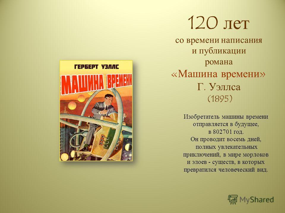 120 лет со времени написания и публикации романа «Машина времени» Г. Уэллса (1895) Изобретатель машины времени отправляется в будущее, в 802701 год. Он проводит восемь дней, полных увлекательных приключений, в мире морлоков и элоев - существ, в котор