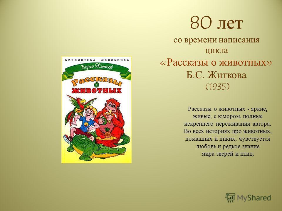 80 лет со времени написания цикла «Рассказы о животных» Б.С. Житкова (1935) Рассказы о животных - яркие, живые, с юмором, полные искреннего переживания автора. Во всех историях про животных, домашних и диких, чувствуется любовь и редкое знание мира з