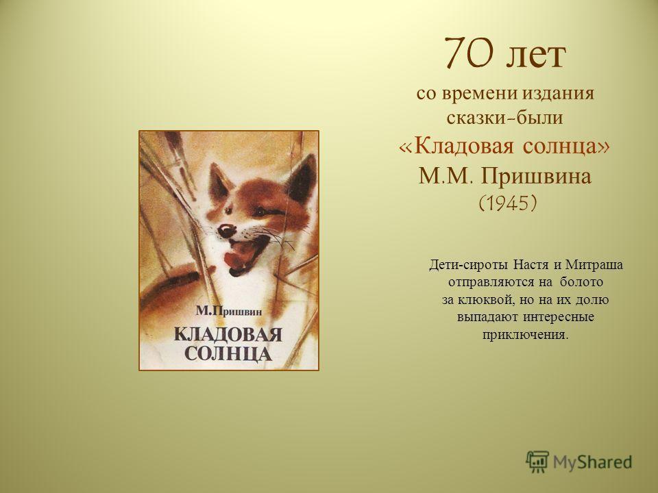 70 лет со времени издания сказки-были «Кладовая солнца» М.М. Пришвина (1945) Дети-сироты Настя и Митраша отправляются на болото за клюквой, но на их долю выпадают интересные приключения.