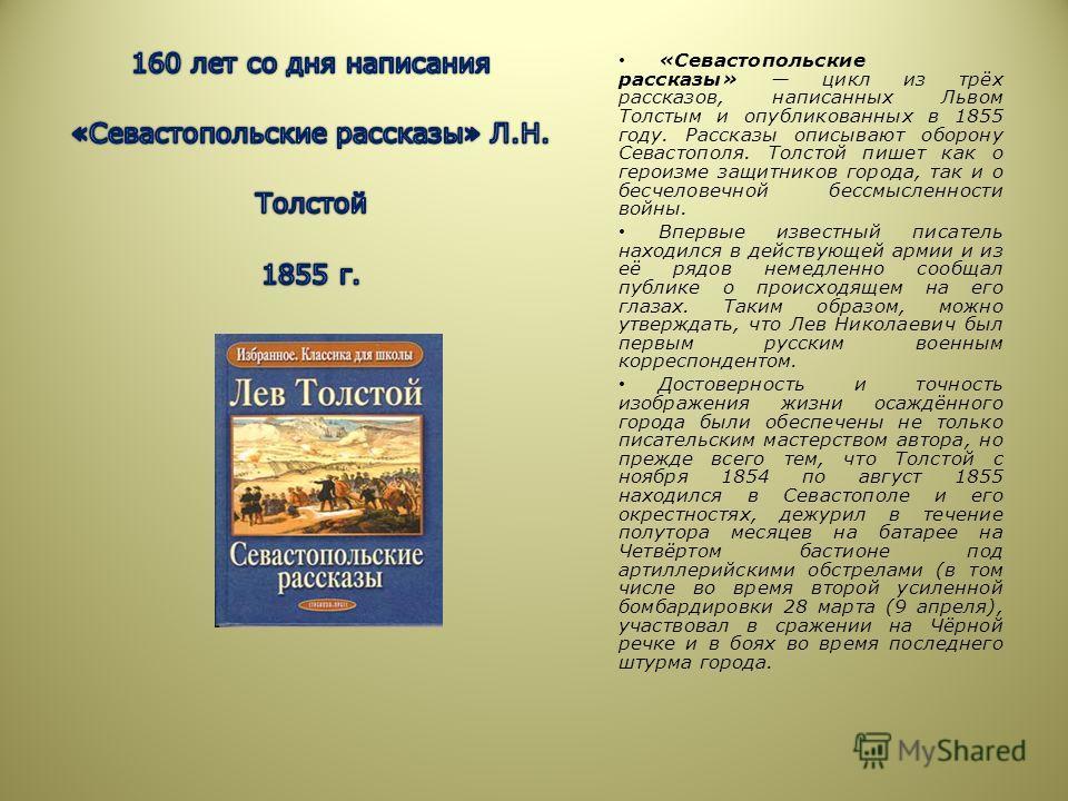«Севастопольские рассказы» цикл из трёх рассказов, написанных Львом Толстым и опубликованных в 1855 году. Рассказы описывают оборону Севастополя. Толстой пишет как о героизме защитников города, так и о бесчеловечной бессмысленности войны. Впервые изв