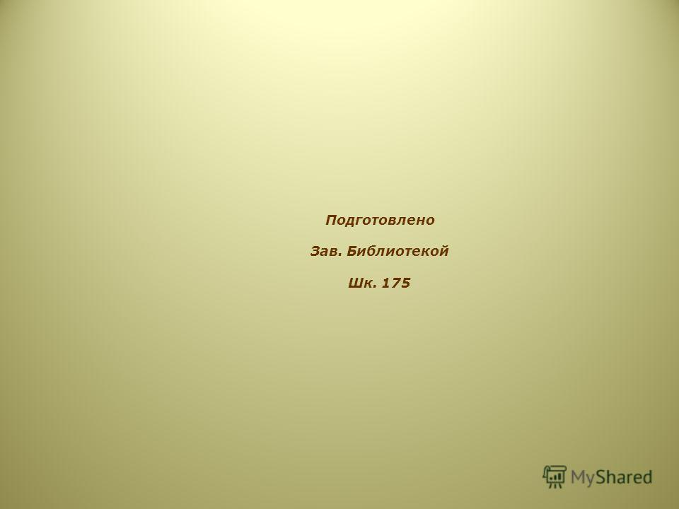 Подготовлено Зав. Библиотекой Шк. 175