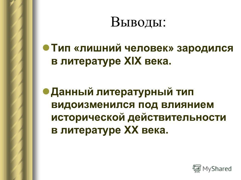 Выводы: Тип «лишний человек» зародился в литературе XIX века. Данный литературный тип видоизменился под влиянием исторической действительности в литературе XX века.