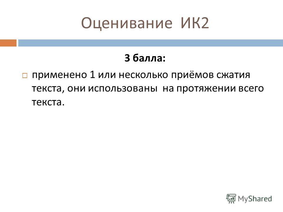 Оценивание ИК 2 3 балла : применено 1 или несколько приёмов сжатия текста, они использованы на протяжении всего текста.