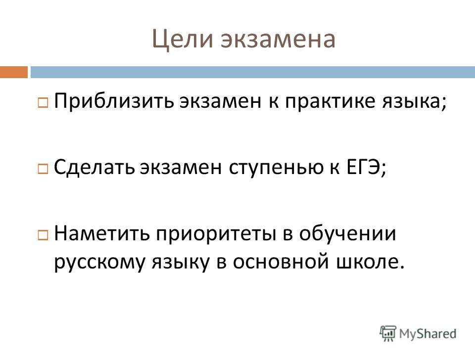 Цели экзамена Приблизить экзамен к практике языка ; Сделать экзамен ступенью к ЕГЭ ; Наметить приоритеты в обучении русскому языку в основной школе.