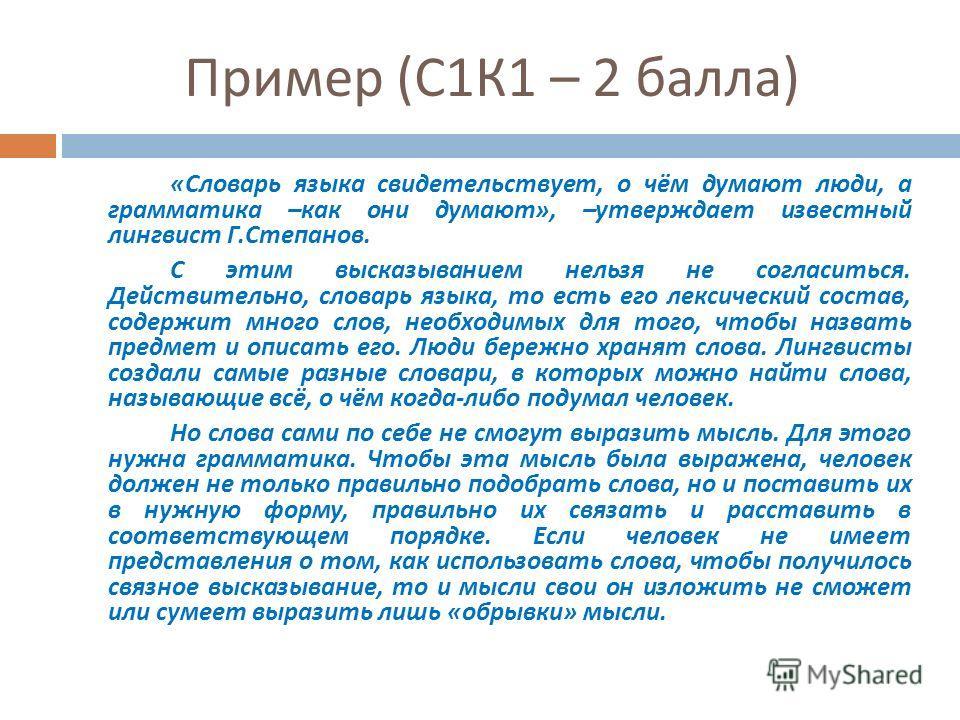 Пример ( С 1 К 1 – 2 балла ) « Словарь языка свидетельствует, о чём думают люди, а грамматика – как они думают », – утверждает известный лингвист Г. Степанов. С этим высказыванием нельзя не согласиться. Действительно, словарь языка, то есть его лекси