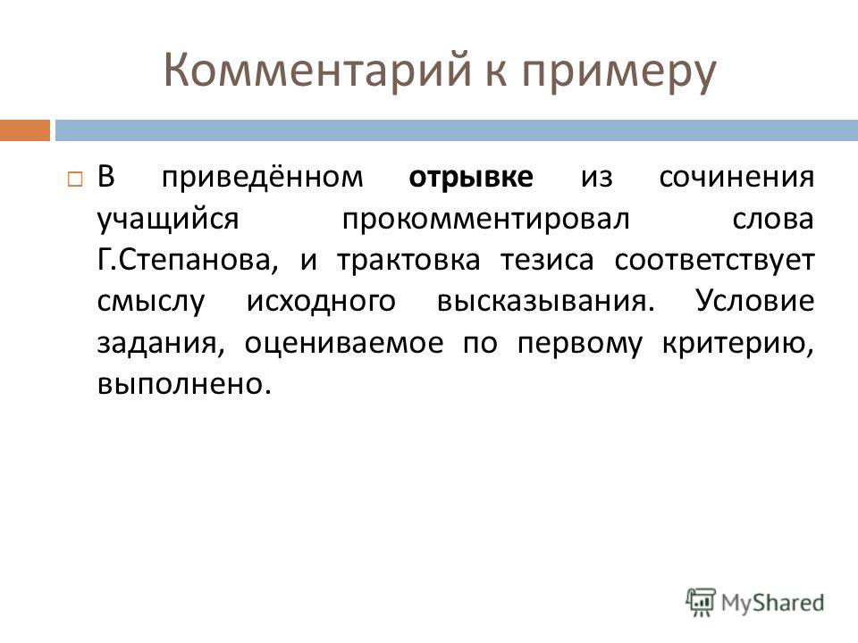 Комментарий к примеру В приведённом отрывке из сочинения учащийся прокомментировал слова Г. Степанова, и трактовка тезиса соответствует смыслу исходного высказывания. Условие задания, оцениваемое по первому критерию, выполнено.