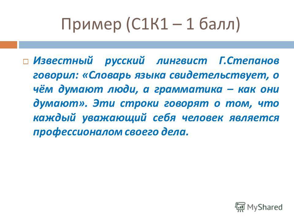 Пример ( С 1 К 1 – 1 балл ) Известный русский лингвист Г. Степанов говорил : « Словарь языка свидетельствует, о чём думают люди, а грамматика – как они думают ». Эти строки говорят о том, что каждый уважающий себя человек является профессионалом свое
