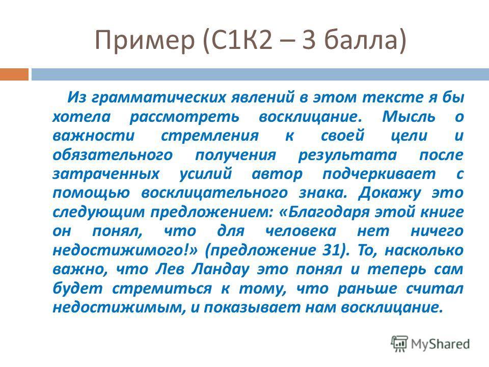 Пример ( С 1 К 2 – 3 балла ) Из грамматических явлений в этом тексте я бы хотела рассмотреть восклицание. Мысль о важности стремления к своей цели и обязательного получения результата после затраченных усилий автор подчеркивает с помощью восклицатель