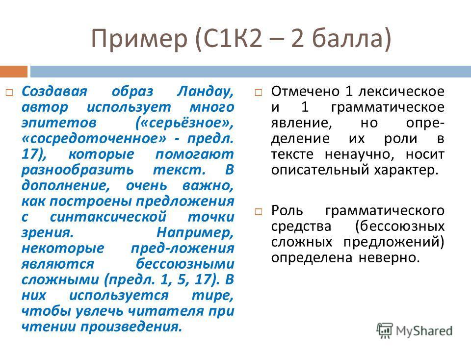 Пример ( С 1 К 2 – 2 балла ) Создавая образ Ландау, автор использует много эпитетов (« серьёзное », « сосредоточенное » - предл. 17), которые помогают разнообразить текст. В дополнение, очень важно, как построены предложения с синтаксической точки зр