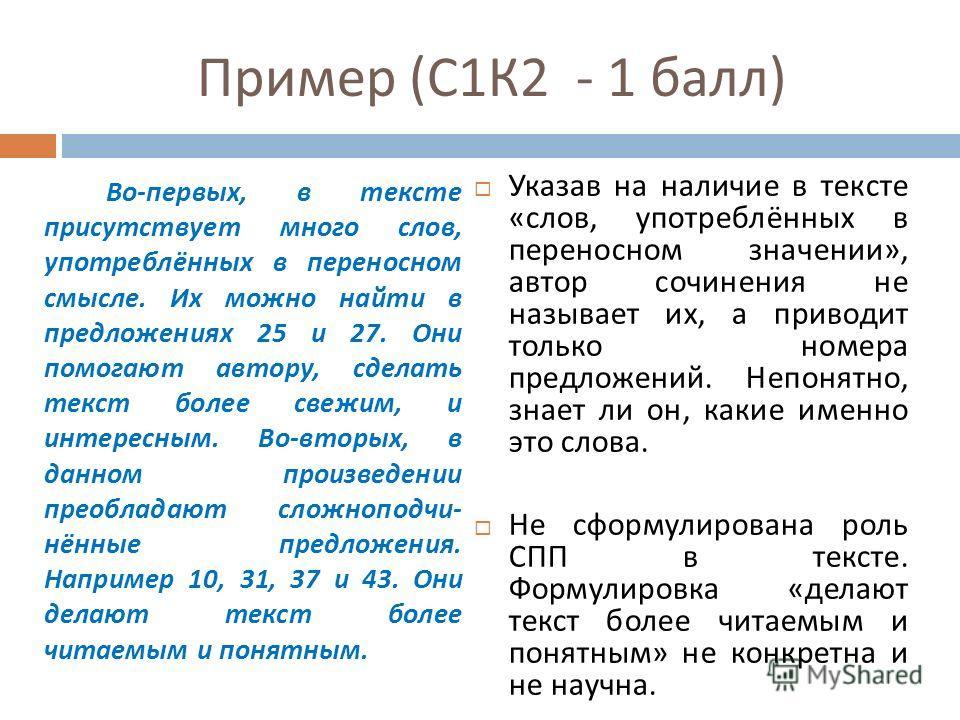 Пример ( С 1 К 2 - 1 балл ) Во - первых, в тексте присутствует много слов, употреблённых в переносном смысле. Их можно найти в предложениях 25 и 27. Они помогают автору, сделать текст более свежим, и интересным. Во - вторых, в данном произведении пре