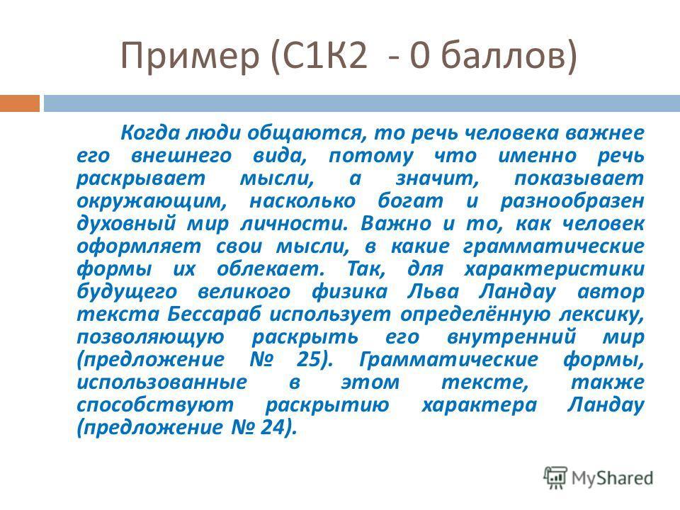Пример ( С 1 К 2 - 0 баллов ) Когда люди общаются, то речь человека важнее его внешнего вида, потому что именно речь раскрывает мысли, а значит, показывает окружающим, насколько богат и разнообразен духовный мир личности. Важно и то, как человек офор