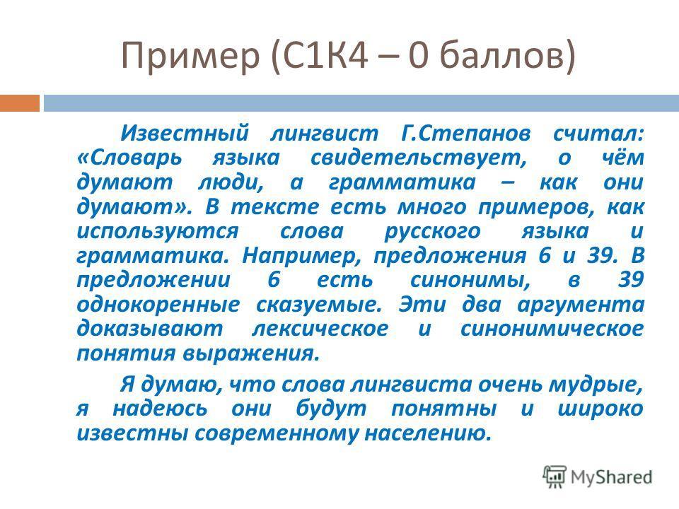 Пример ( С 1 К 4 – 0 баллов ) Известный лингвист Г. Степанов считал : « Словарь языка свидетельствует, о чём думают люди, а грамматика – как они думают ». В тексте есть много примеров, как используются слова русского языка и грамматика. Например, пре